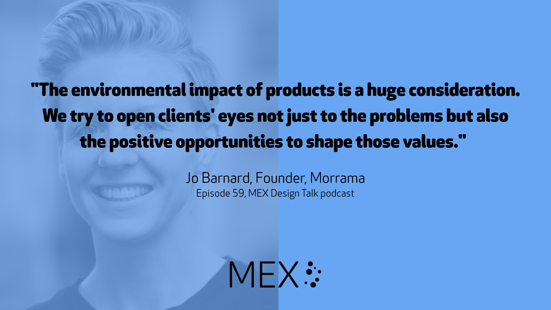 """The environmental impact of products is a huge consideration. We try to open clients' eyes not just to the problems but also the positive opportunities to shape those values."" Jo Barnard, Founder, Morrama Episode 59, MEX Design Talk podcast"