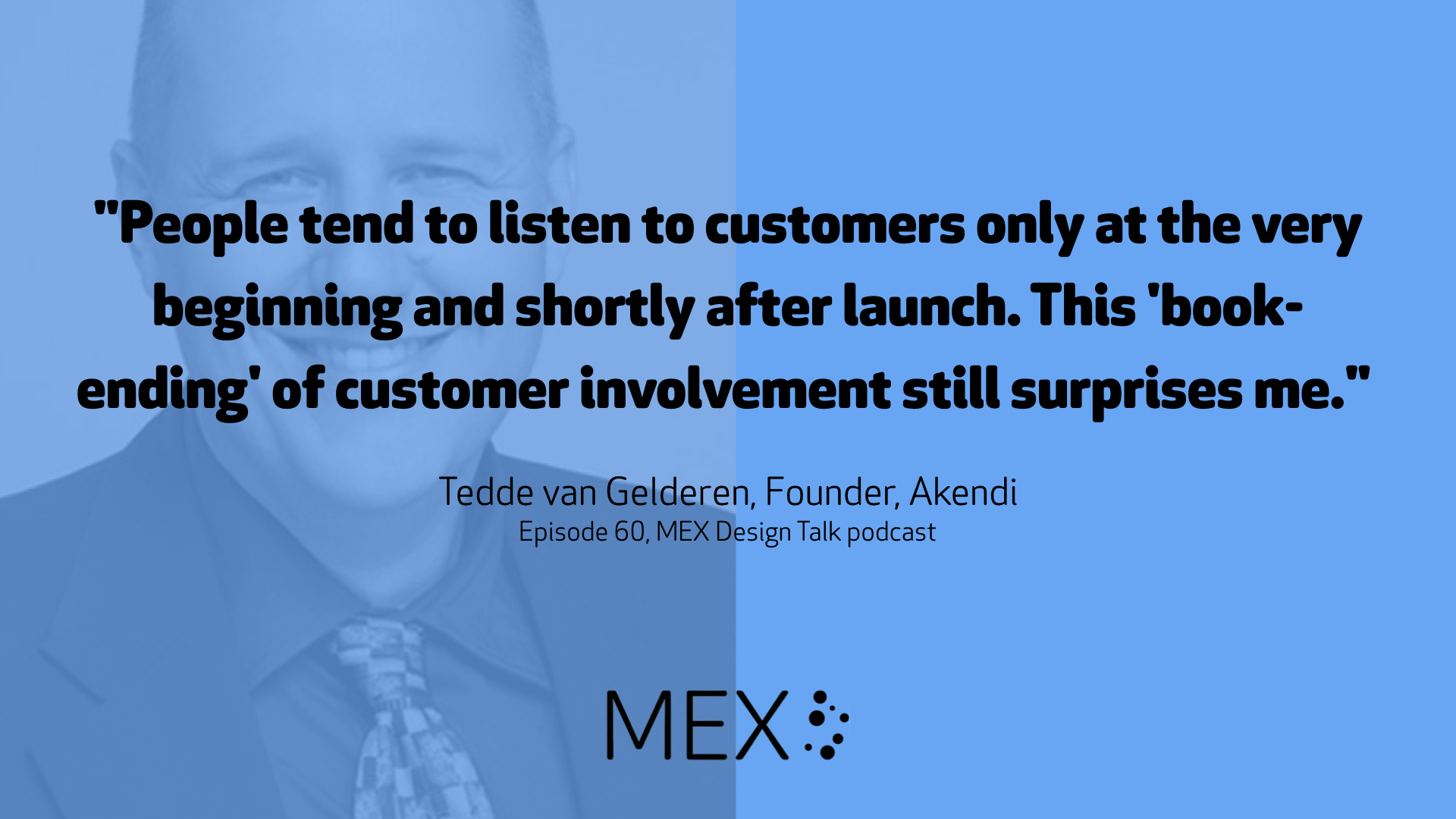 """People tend to listen to customers only at the very beginning and shortly after launch. This 'book-ending' of customer involvement still surprises me."" Tedde van Gelderen, Founder, Akendi Episode 60, MEX Design Talk podcast"