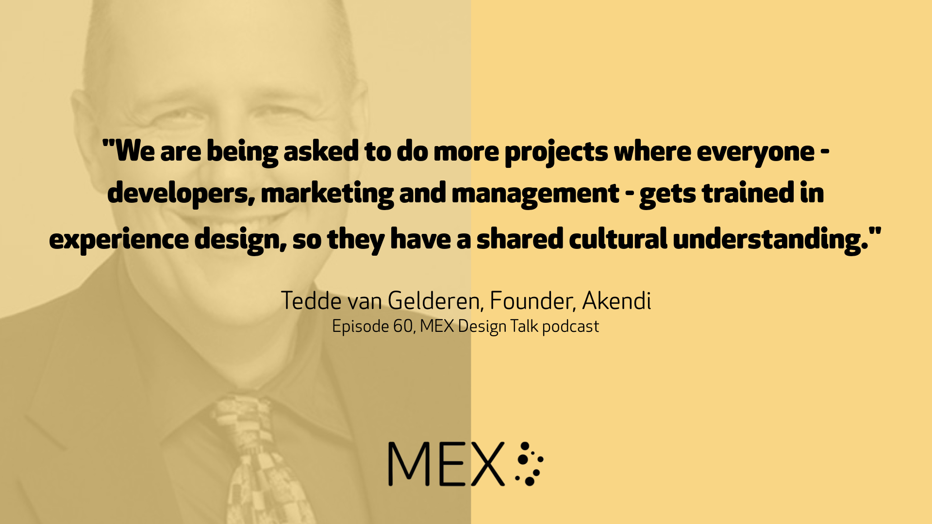 """We are being asked to do more projects where everyone - developers, marketing and management - gets trained in experience design, so they have a shared cultural understanding."" Tedde van Gelderen, Founder, Akendi Episode 60, MEX Design Talk podcast"
