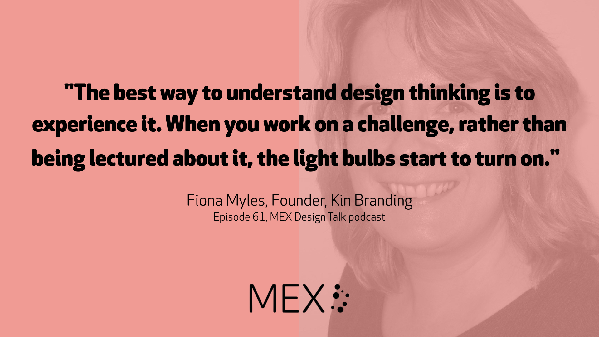 """""""The best way to understand design thinking is to experience it. When you work on a challenge, rather than being lectured about it, the light bulbs start to turn on.""""  Fiona Myles, Founder, Kin Branding Episode 61, MEX Design Talk podcast"""