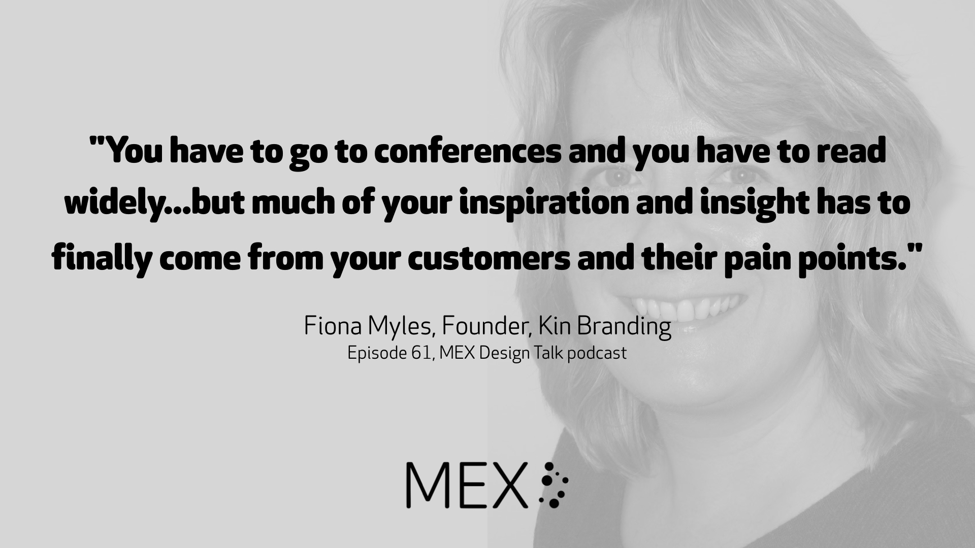 """""""You have to go to conferences and you have to read widely...but much of your inspiration and insight has to finally come from your customers and their pain points.""""  Fiona Myles, Founder, Kin Branding Episode 61, MEX Design Talk podcast"""