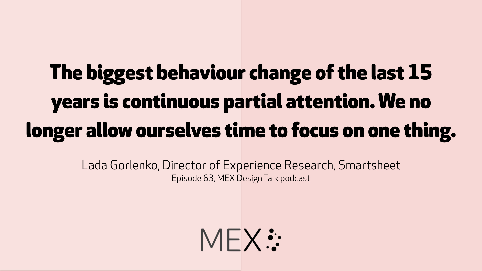 The biggest behaviour change of the last 15 years is continuous partial attention. We no longer allow ourselves time to focus on one thing. Lada Gorlenko, Director of Experience Research, Smartsheet Episode 63, MEX Design Talk podcast