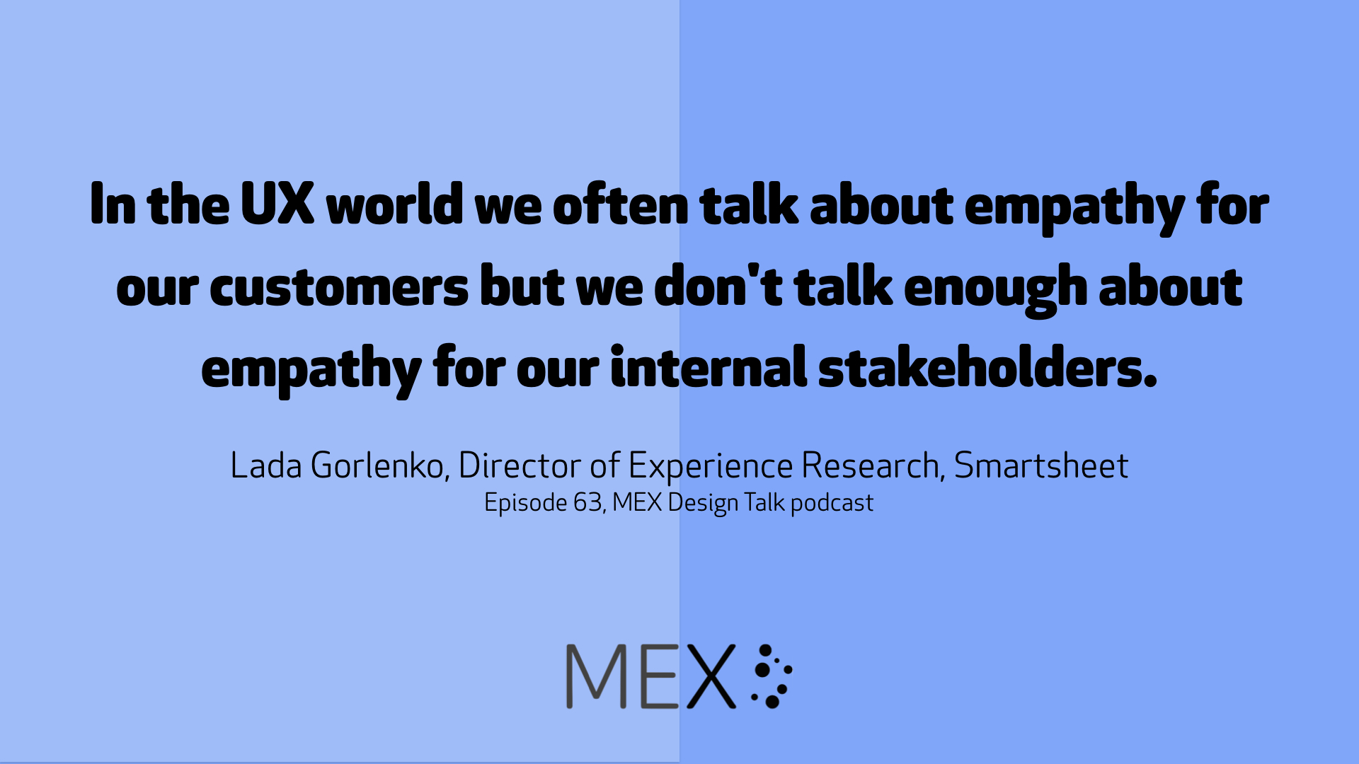 In the UX world we often talk about empathy for our customers but we don't talk enough about empathy for our internal stakeholders. Lada Gorlenko, Director of Experience Research, Smartsheet Episode 63, MEX Design Talk podcast