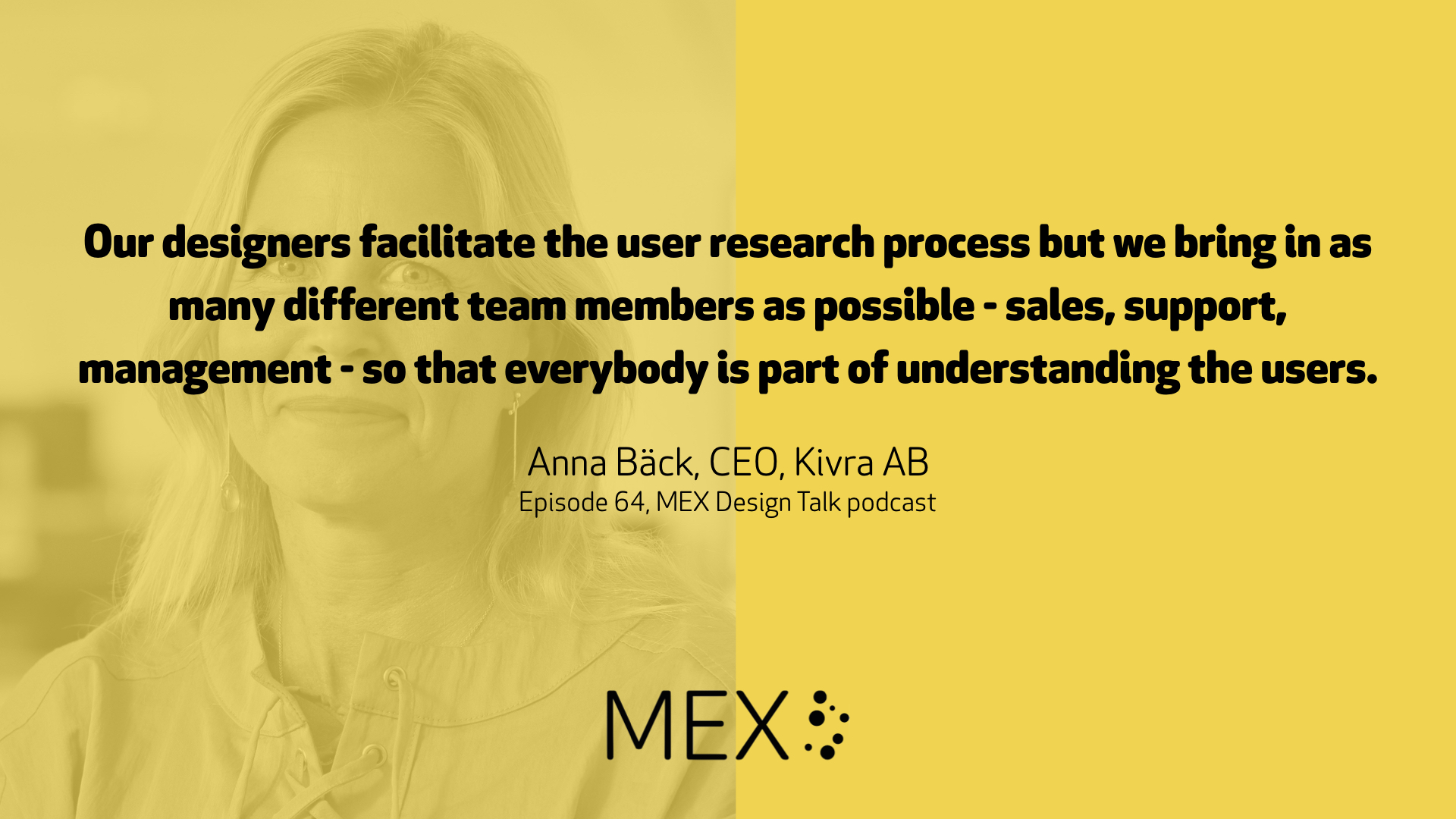 Our designers facilitate the user research process but we bring in as many different team members as possible - sales, support, management - so that everybody is part of understanding the users. Anna Bäck, CEO, Kivra AB Episode 64, MEX Design Talk podcast