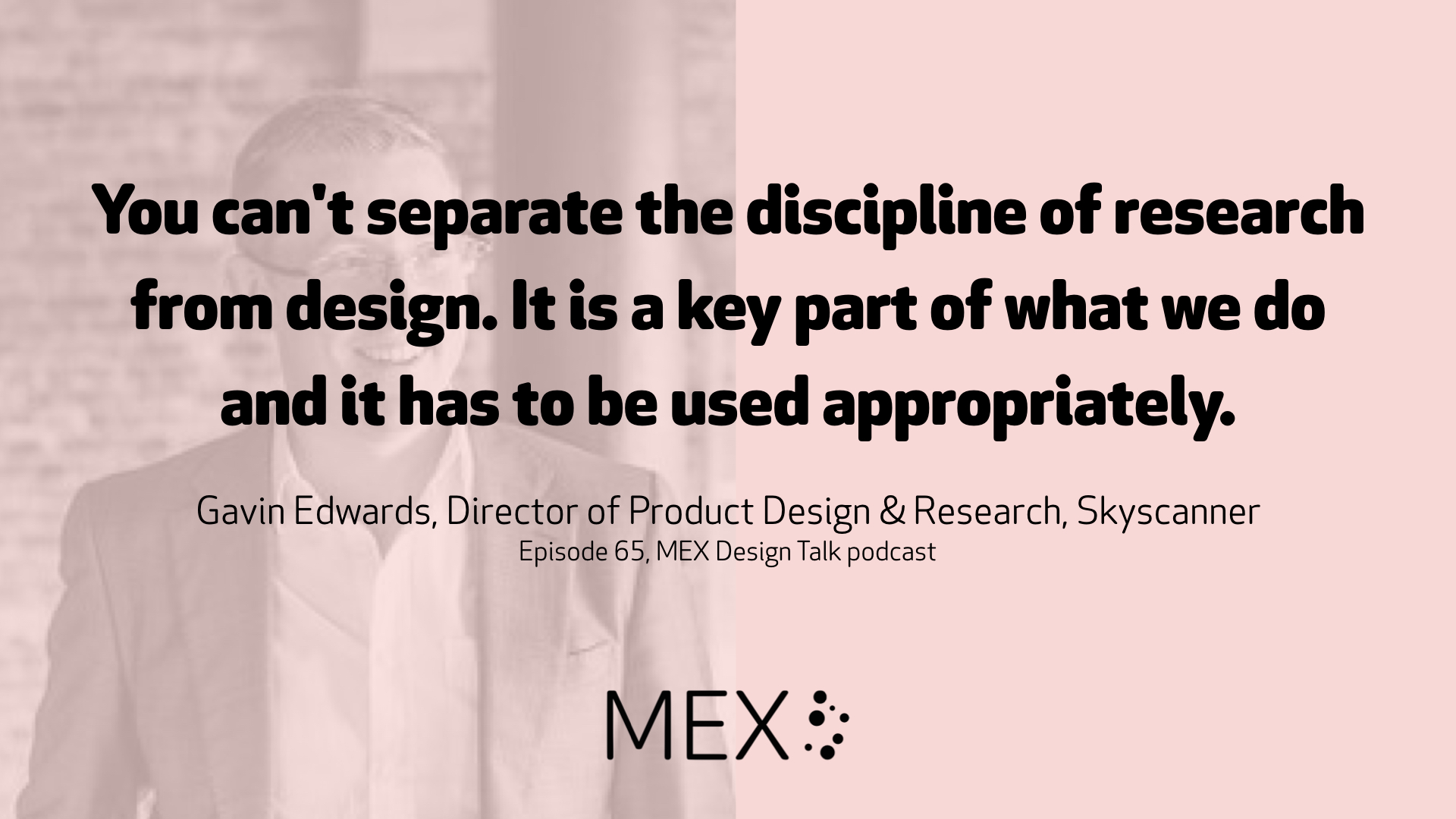 You can't separate the discipline of research from design. It is a key part of what we do and it has to be used appropriately. Gavin Edwards, Director of Product Design & Research, Skyscanner Episode 65, MEX Design Talk podcast