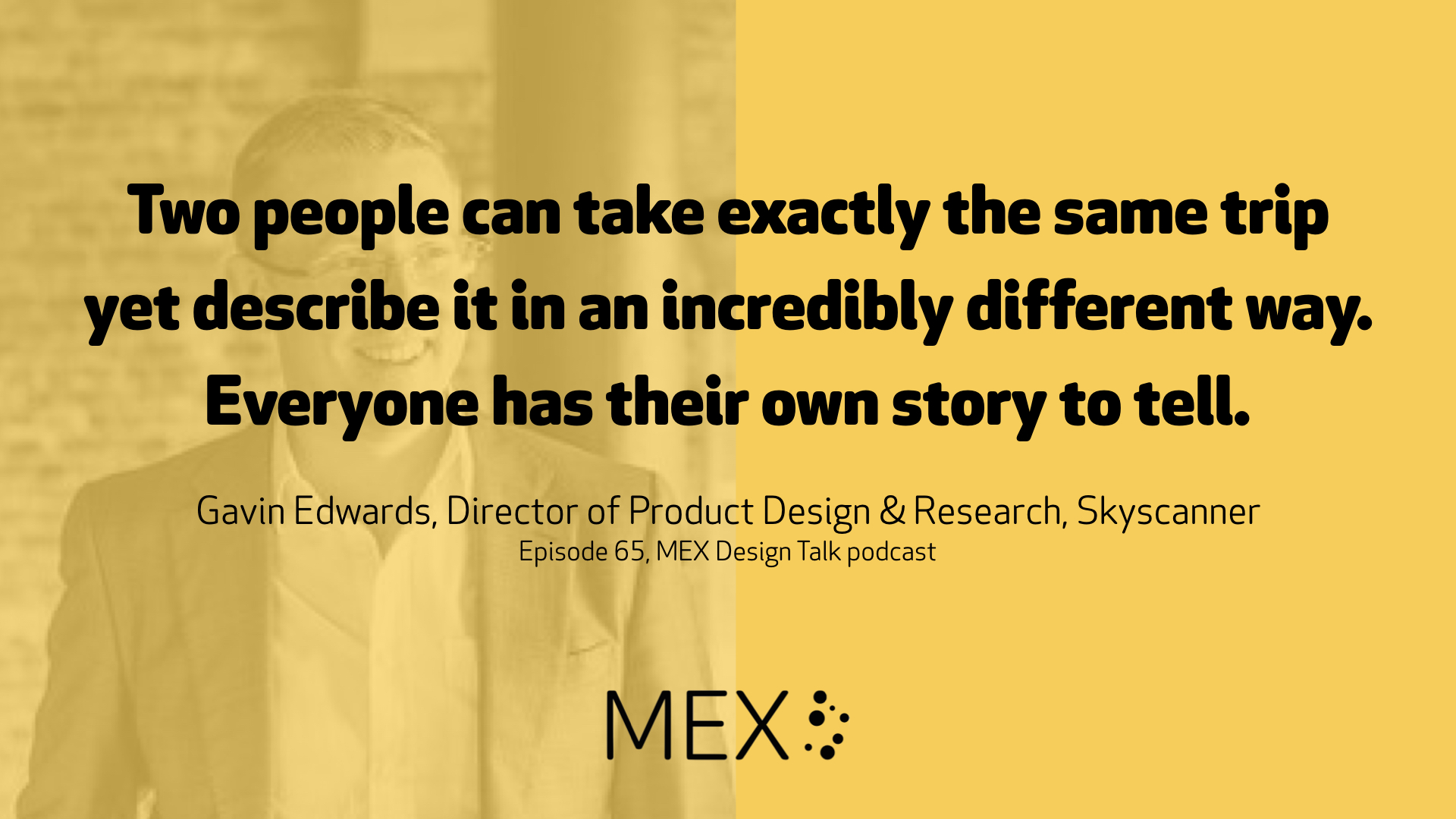 Two people can take exactly the same trip yet describe it in an incredibly different way. Everyone has their own story to tell. Gavin Edwards, Director of Product Design & Research, Skyscanner Episode 65, MEX Design Talk podcast