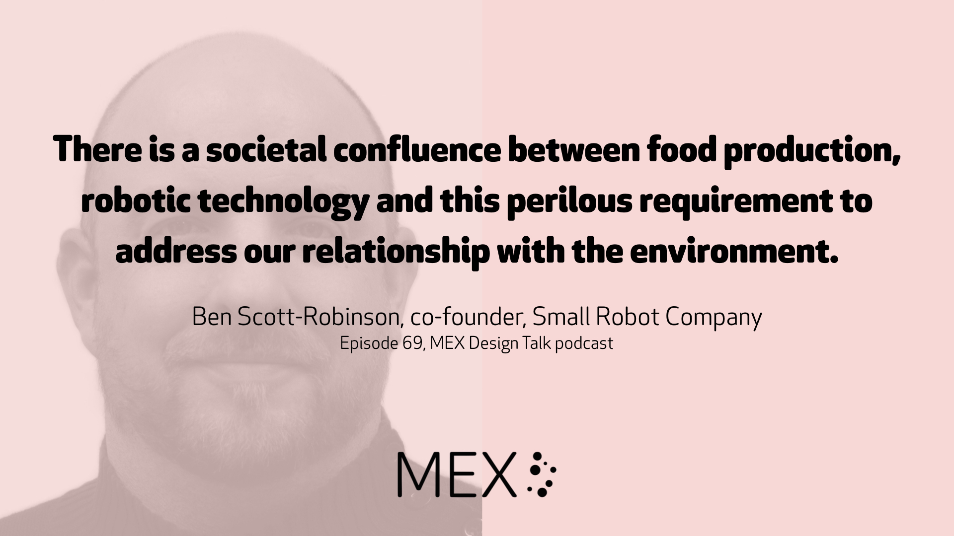 There is a societal confluence between food production, robotic technology and this perilous requirement to address our relationship with the environment. Ben Scott-Robinson, co-founder, Small Robot Company Episode 69, MEX Design Talk podcast