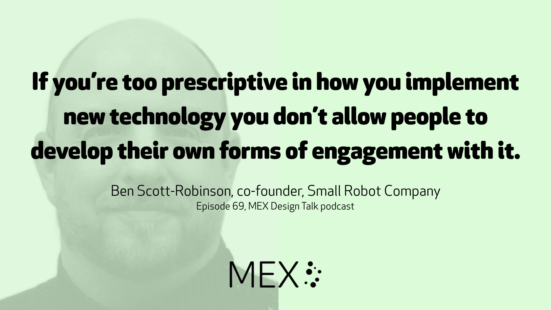 If you're too prescriptive in how you implement new technology you don't allow people to develop their own forms of engagement with it. Ben Scott-Robinson, co-founder, Small Robot Company Episode 69, MEX Design Talk podcast