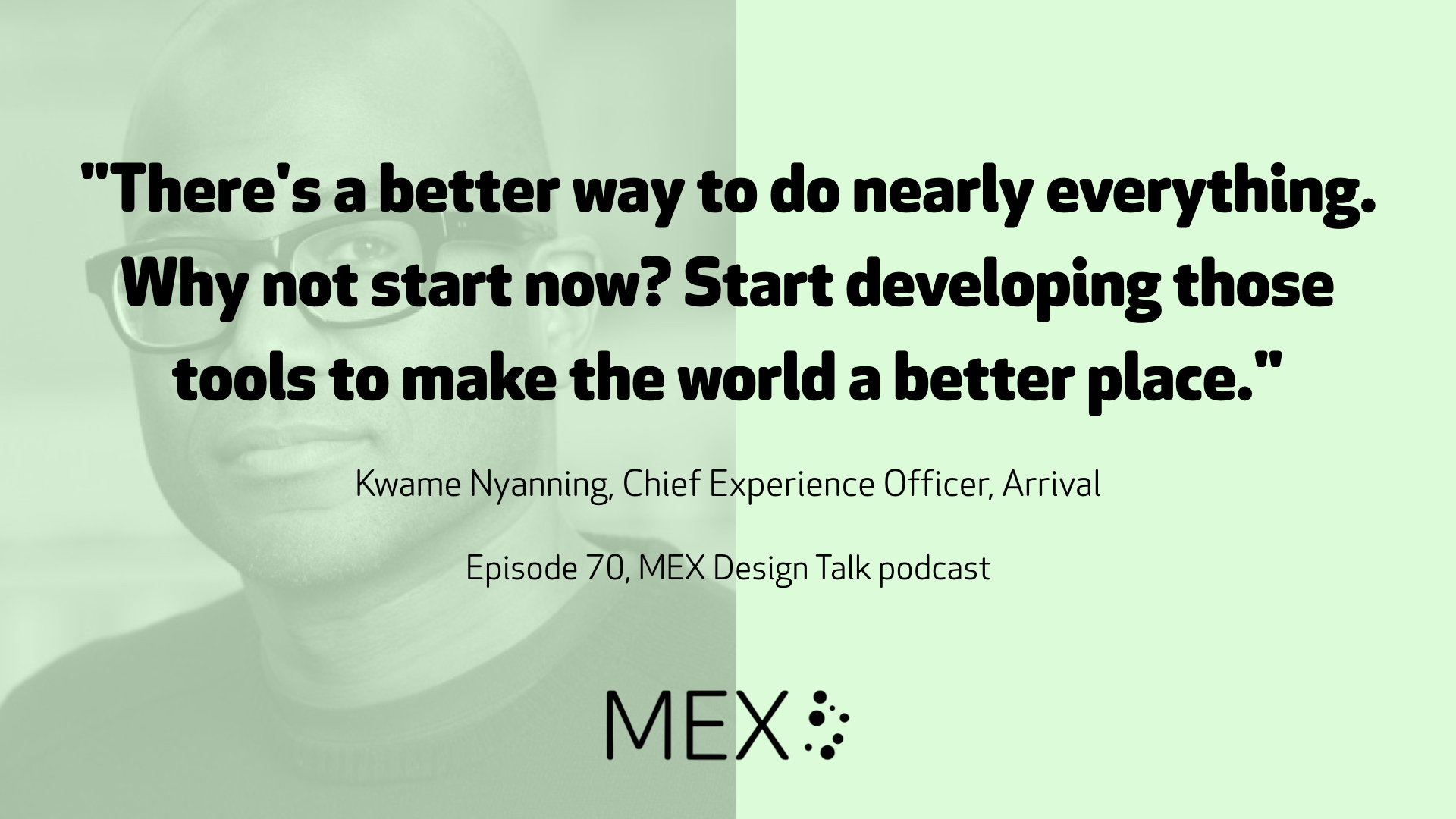 """There's a better way to do nearly everything. Why not start now? Start developing those tools to make the world a better place.""  Kwame Nyanning, Chief Experience Officer, Arrival  Episode 70, MEX Design Talk podcast"