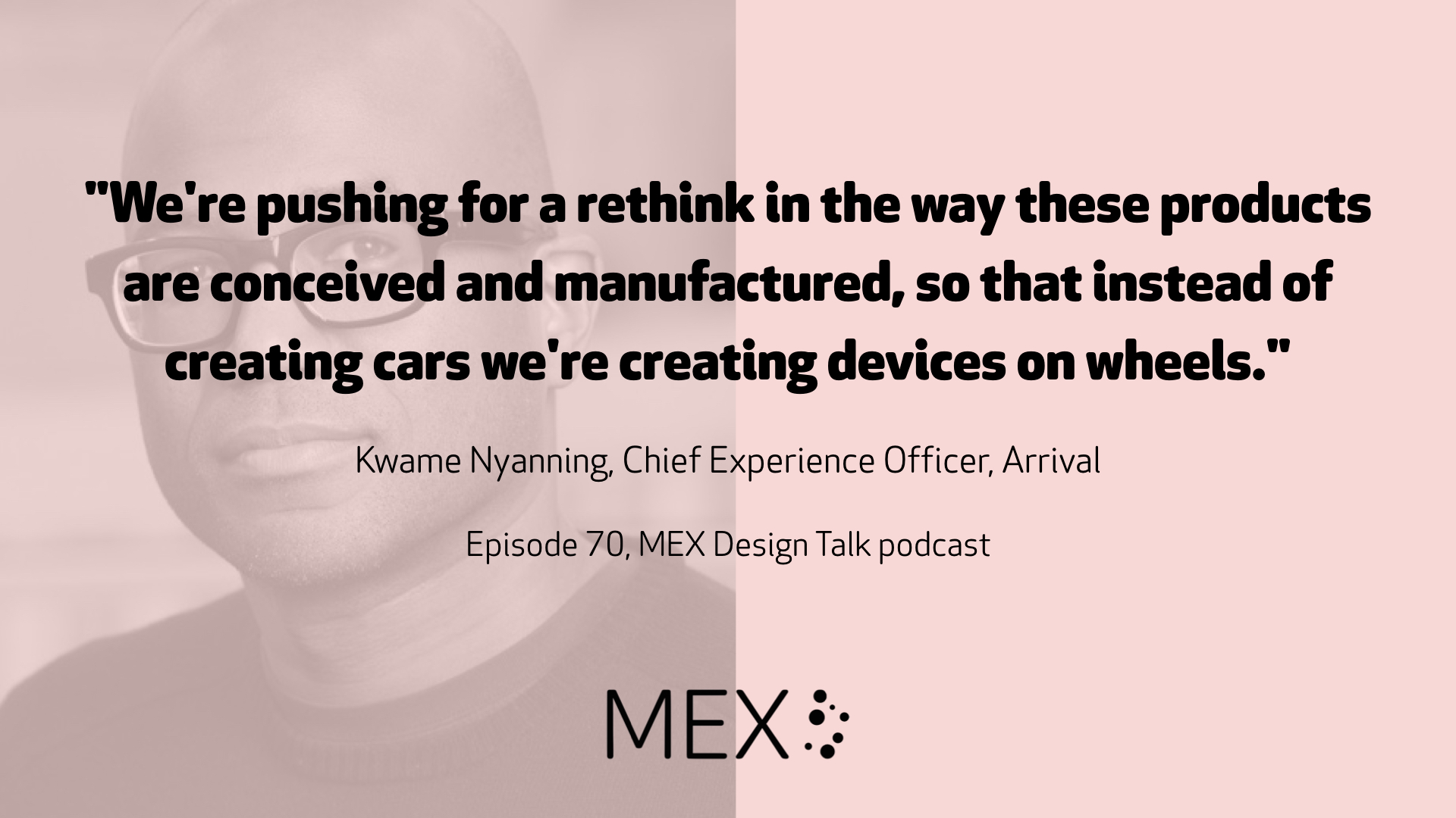 """We're pushing for a rethink in the way these products are conceived and manufactured, so that instead of creating cars we're creating devices on wheels.""  Kwame Nyanning, Chief Experience Officer, Arrival  Episode 70, MEX Design Talk podcast"