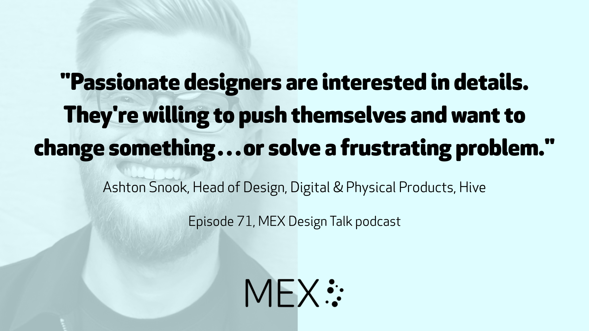 """Passionate designers are interested in details. They're willing to push themselves and want to change something…or solve a frustrating problem."" Ashton Snook, Head of Design, Digital & Physical Products, Hive Episode 71, MEX Design Talk podcast"