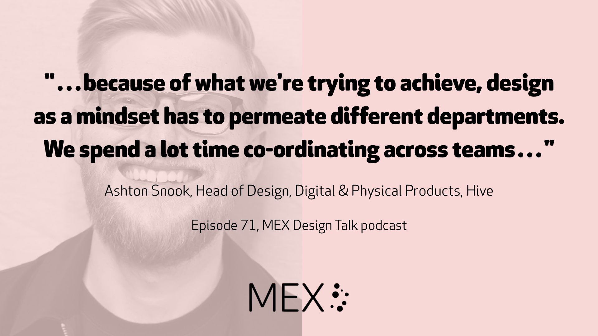 """…because of what we're trying to achieve, design as a mindset has to permeate different departments. We spend a lot time co-ordinating across teams…"" Ashton Snook, Head of Design, Digital & Physical Products, Hive Episode 71, MEX Design Talk podcast"