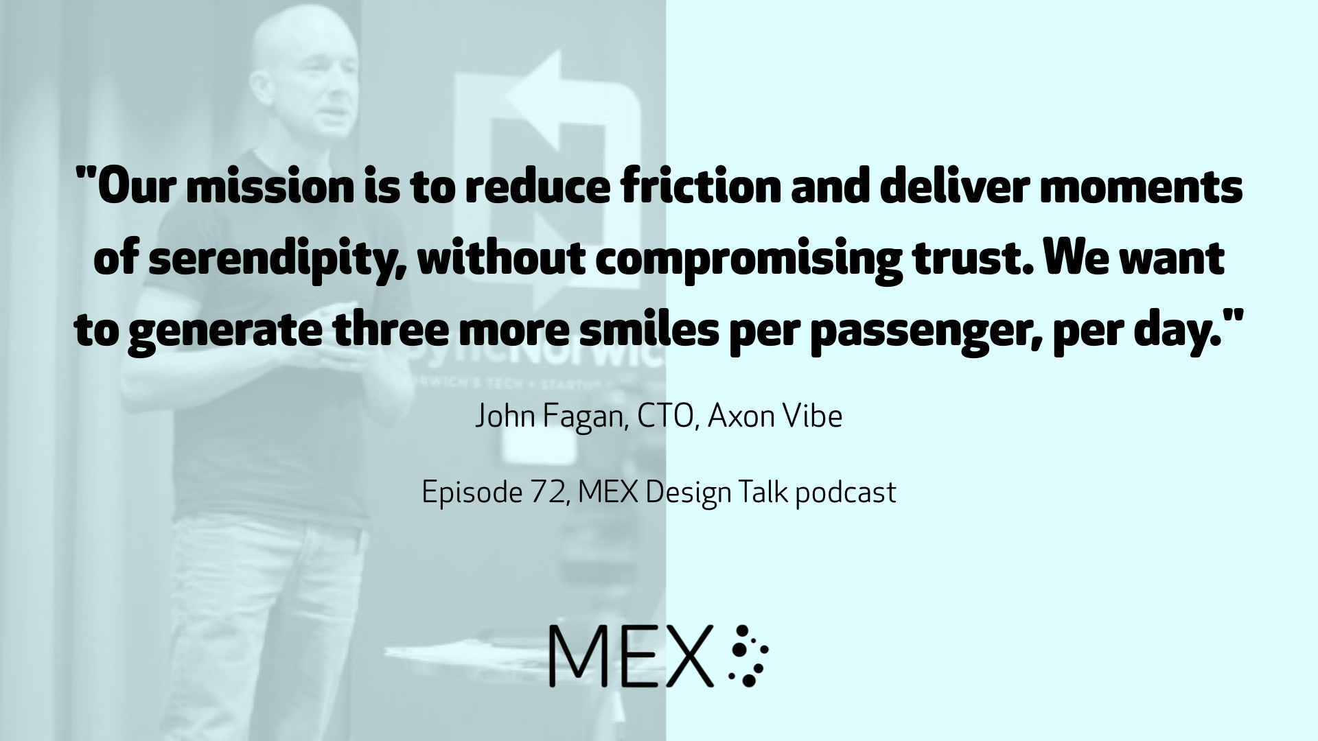 """Our mission is to reduce friction and deliver moments of serendipity, without compromising trust. We want to generate three more smiles per passenger, per day."" John Fagan, CTO, Axon Vibe Episode 72, MEX Design Talk podcast"