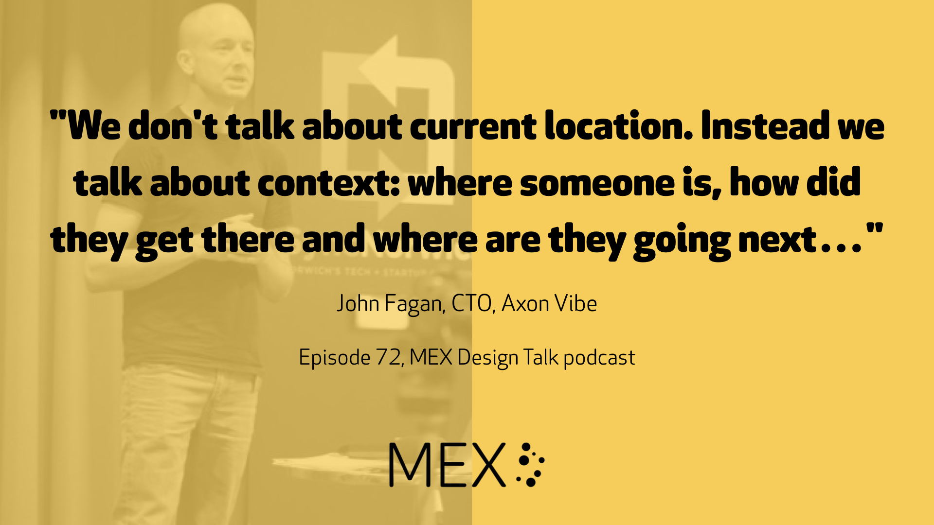 """We don't talk about current location. Instead we talk about context: where someone is, how did they get there and where are they going next…"" John Fagan, CTO, Axon Vibe Episode 72, MEX Design Talk podcast"