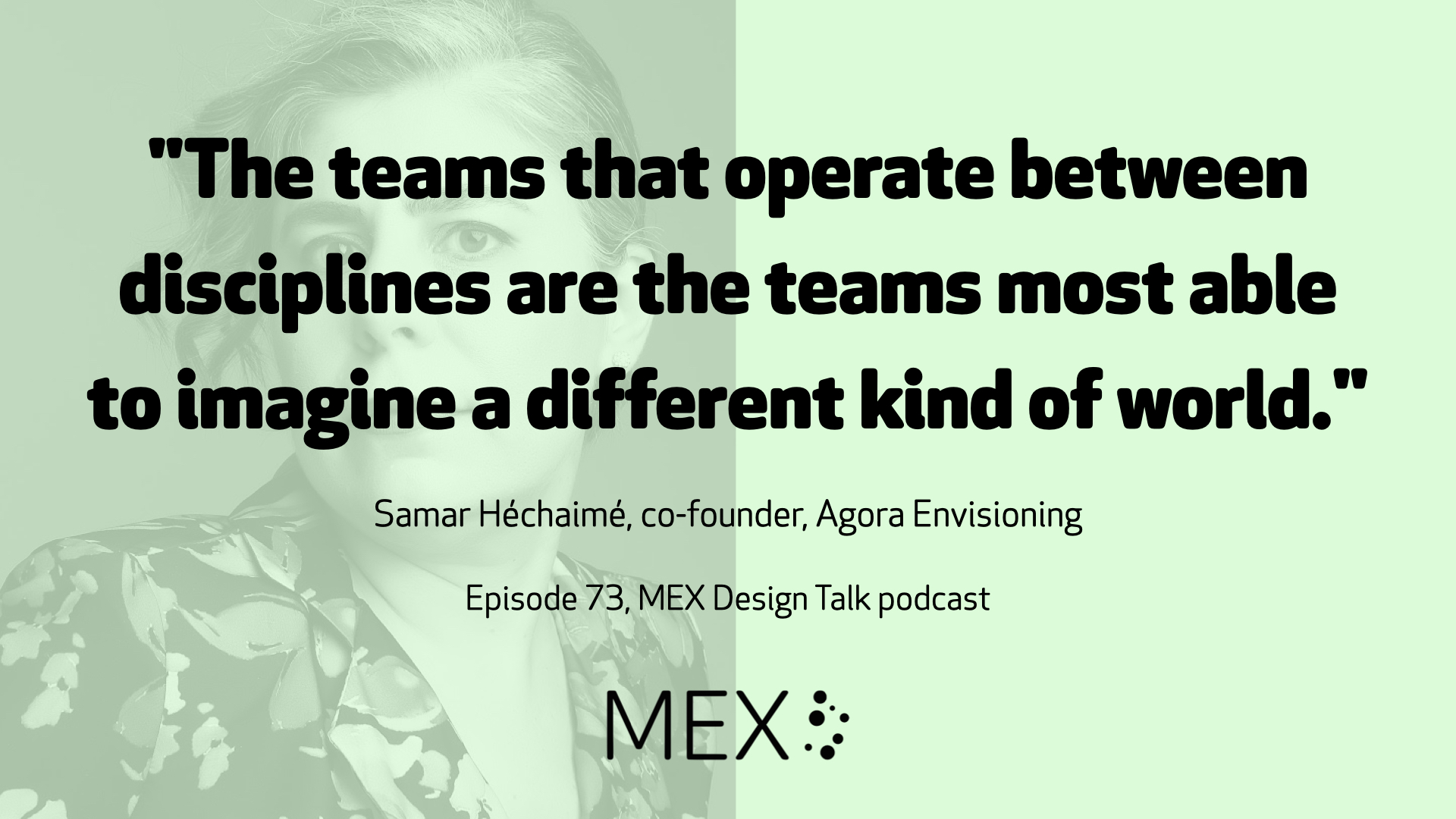 """The teams that operate between disciplines are the teams most able to imagine a different kind of world.""  Samar Héchaimé, co-founder, Agora Envisioning  Episode 73, MEX Design Talk podcast"