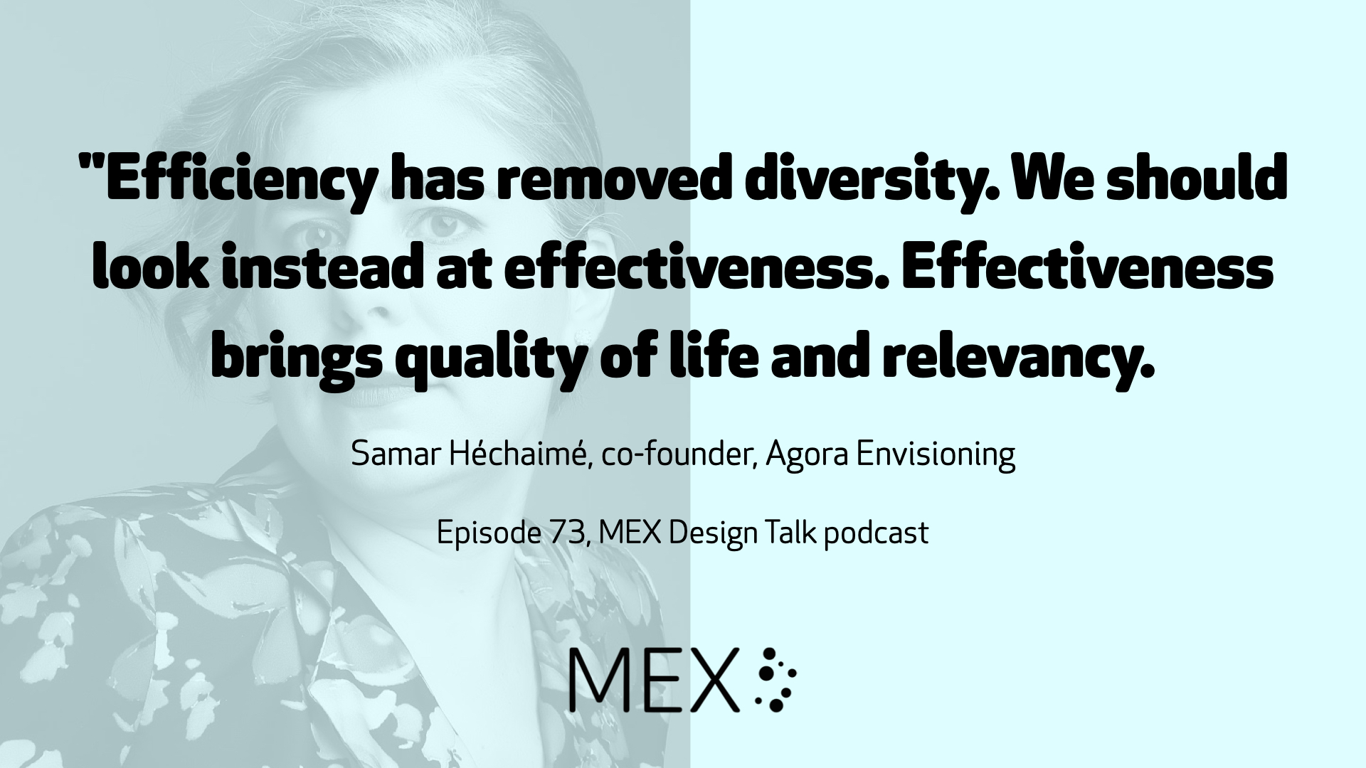 """Efficiency has removed diversity. We should look instead at effectiveness. Effectiveness brings quality of life and relevancy.  Samar Héchaimé, co-founder, Agora Envisioning  Episode 73, MEX Design Talk podcast"