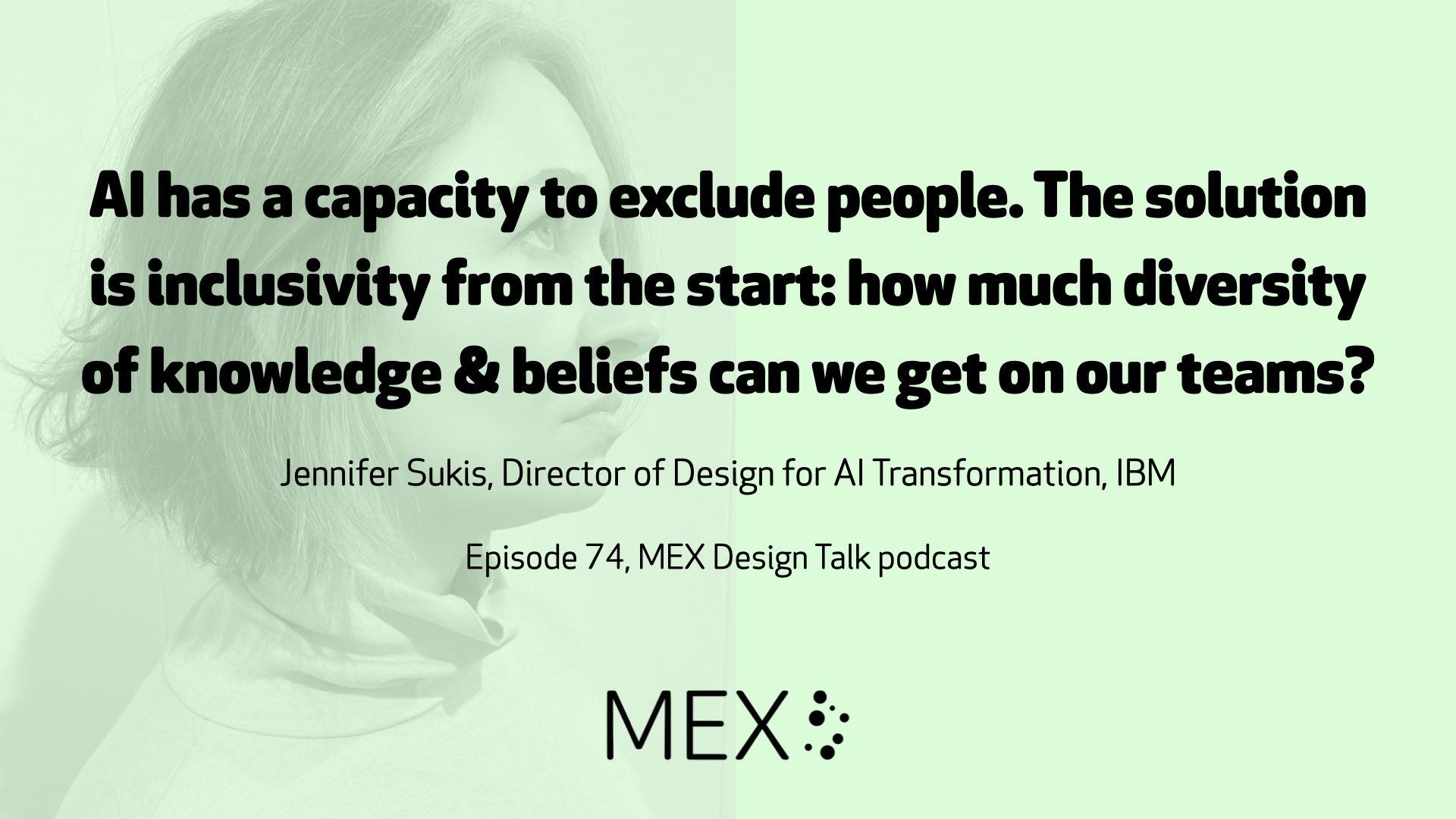 AI has a capacity to exclude people. The solution is inclusivity from the start: how much diversity of knowledge & beliefs can we get on our teams? Jennifer Sukis, Director of Design for AI Transformation, IBM Episode 74, MEX Design Talk podcast
