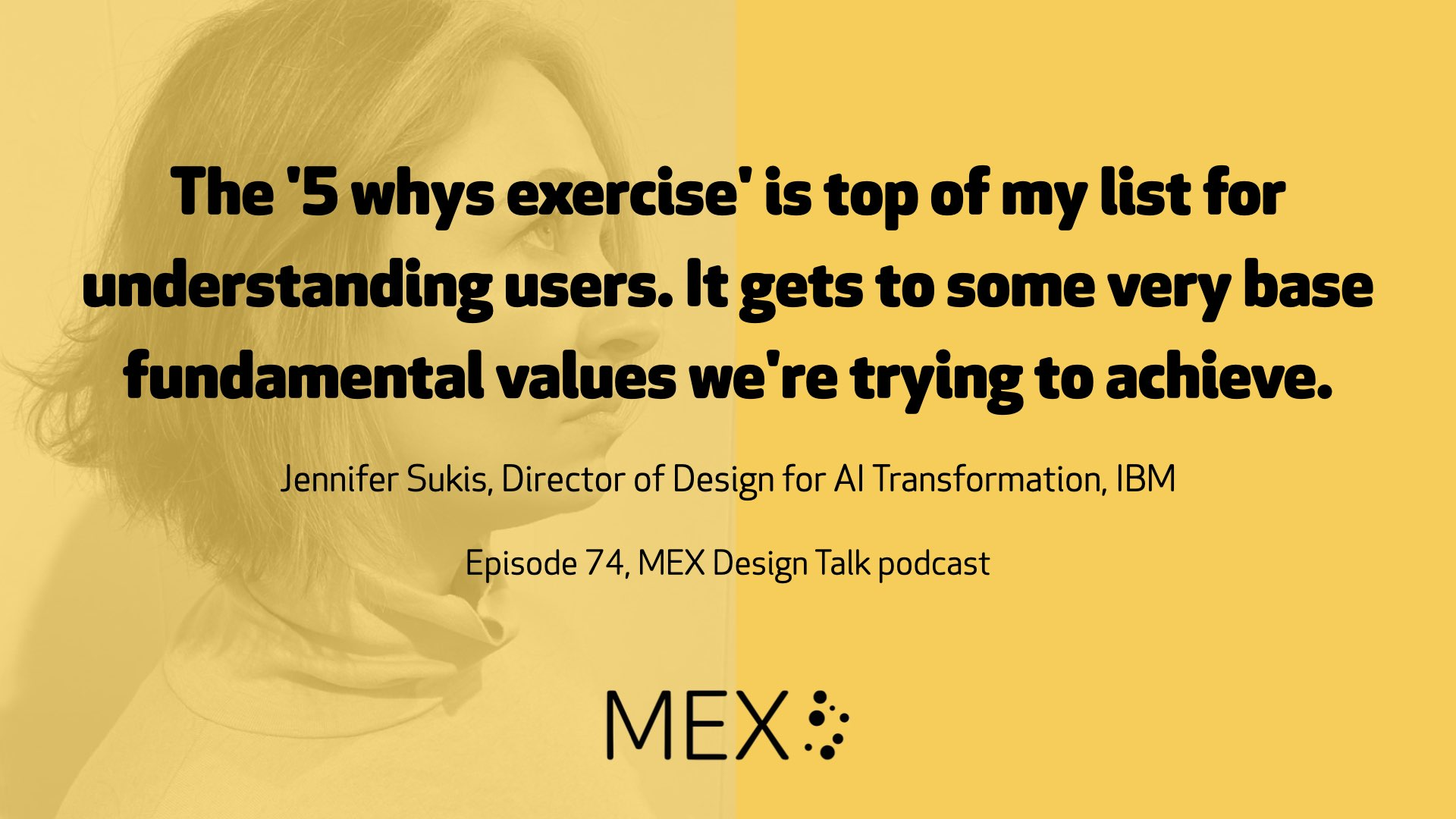 The '5 whys exercise' is top of my list for understanding users. It gets to some very base fundamental values we're trying to achieve. Jennifer Sukis, Director of Design for AI Transformation, IBM Episode 74, MEX Design Talk podcast