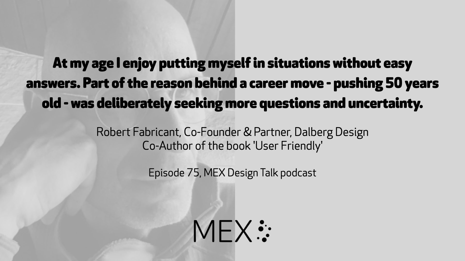 At my age I enjoy putting myself in situations without easy answers. Part of the reason behind a career move - pushing 50 years old - was deliberately seeking more questions and uncertainty. Robert Fabricant, Co-Founder & Partner, Dalberg Design Co-Author of the book 'User Friendly' Episode 75, MEX Design Talk podcast