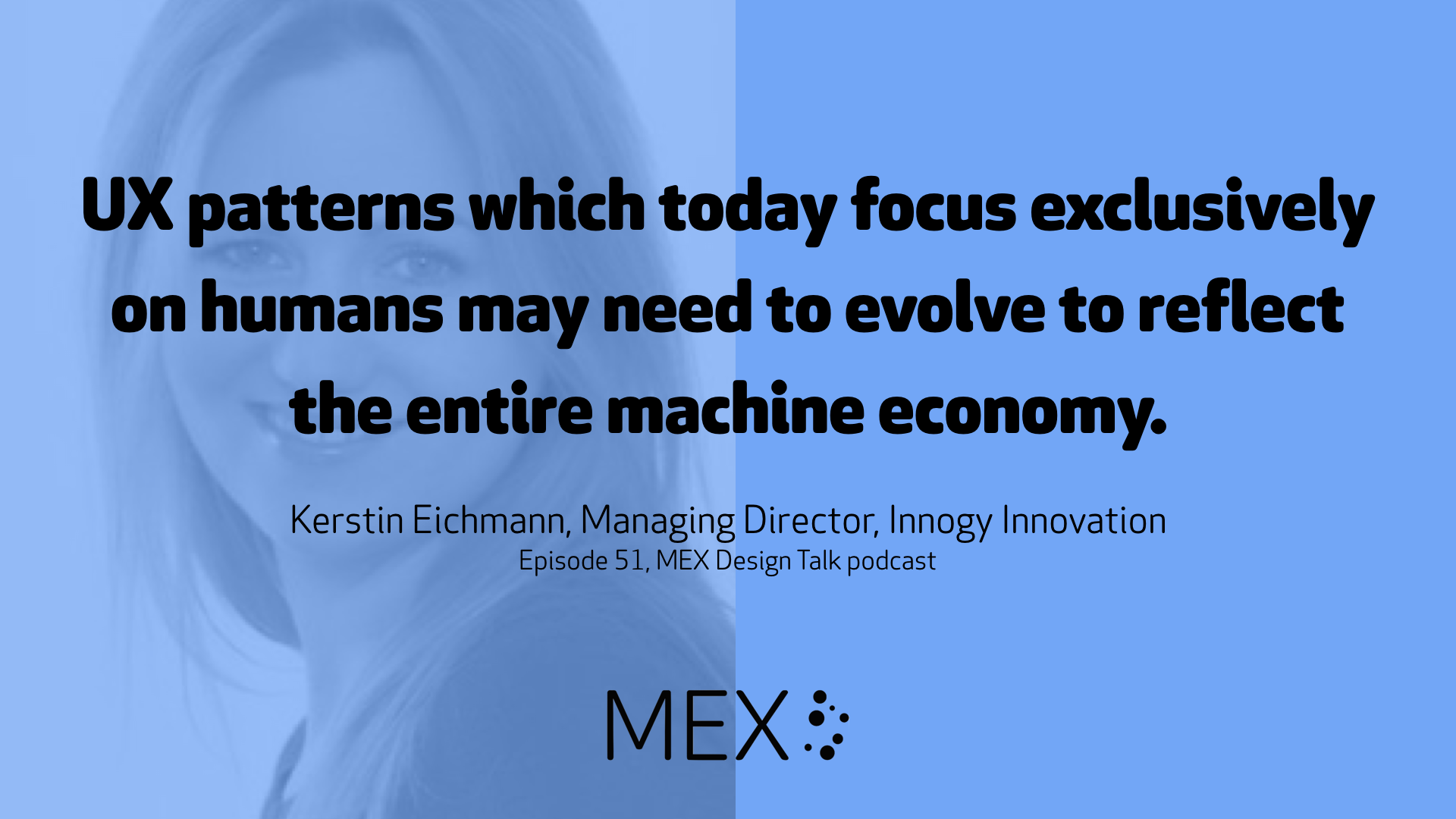 UX patterns which today focus exclusively on humans may need to evolve to reflect the entire machine economy. 	 Kerstin Eichmann, Managing Director, Innogy Innovation Episode 51, MEX Design Talk podcast
